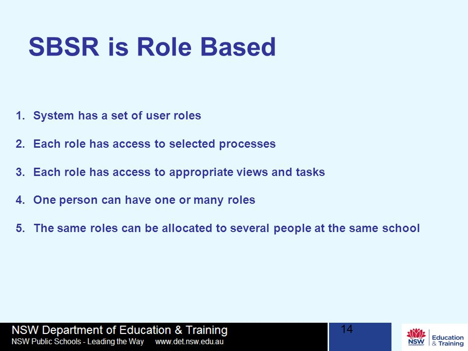 14 SBSR is Role Based 1.System has a set of user roles 2.Each role has access to selected processes 3.Each role has access to appropriate views and tasks 4.One person can have one or many roles 5.The same roles can be allocated to several people at the same school