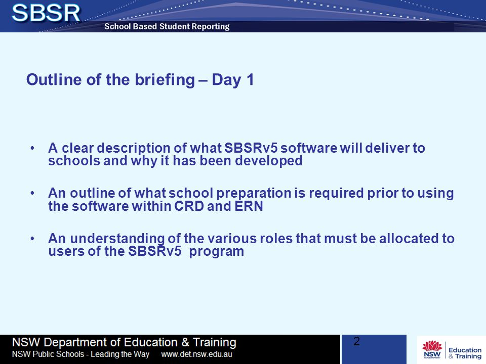 2 Outline of the briefing – Day 1 A clear description of what SBSRv5 software will deliver to schools and why it has been developed An outline of what school preparation is required prior to using the software within CRD and ERN An understanding of the various roles that must be allocated to users of the SBSRv5 program