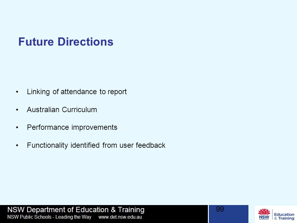 99 Future Directions Linking of attendance to report Australian Curriculum Performance improvements Functionality identified from user feedback