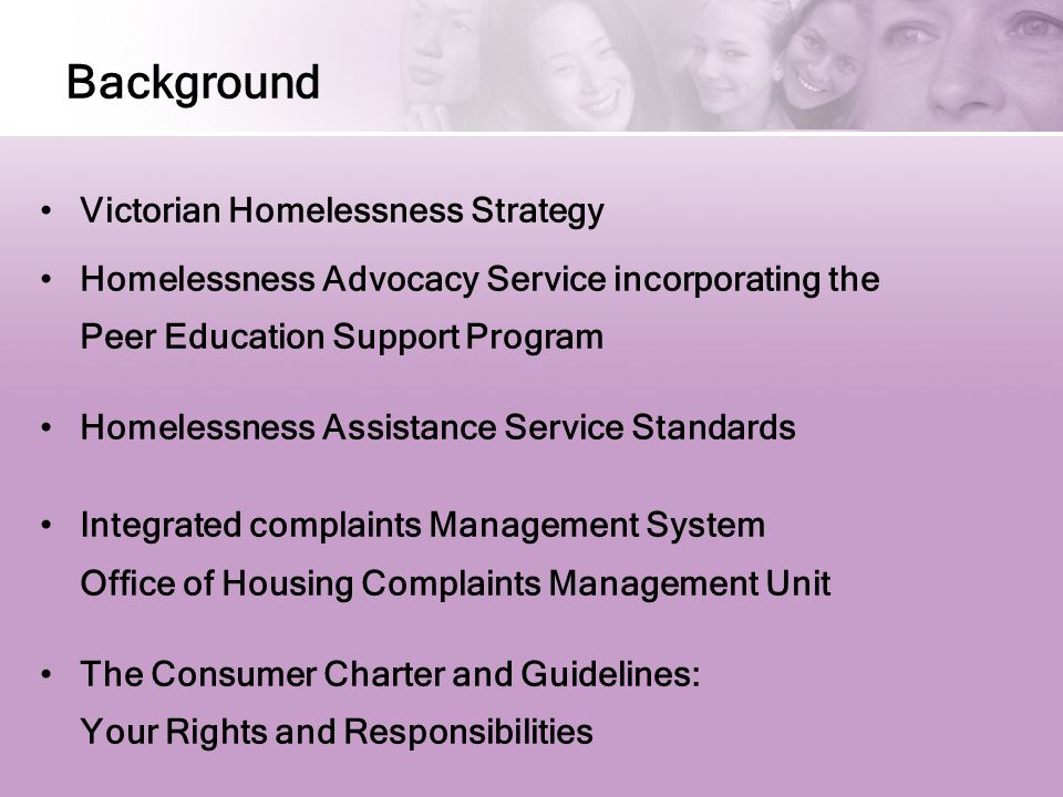 Background Victorian Homelessness Strategy Homelessness Advocacy Service incorporating the Peer Education Support Program Homelessness Assistance Service Standards Integrated complaints Management System Office of Housing Complaints Management Unit The Consumer Charter and Guidelines: Your Rights and Responsibilities