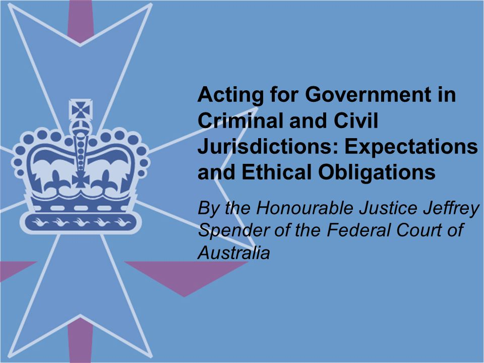 Acting for Government in Criminal and Civil Jurisdictions: Expectations and Ethical Obligations By the Honourable Justice Jeffrey Spender of the Federal Court of Australia