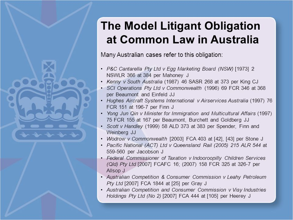 The Model Litigant Obligation at Common Law in Australia Many Australian cases refer to this obligation: P&C Cantarella Pty Ltd v Egg Marketing Board (NSW) [1973] 2 NSWLR 366 at 384 per Mahoney J Kenny v South Australia (1987) 46 SASR 268 at 373 per King CJ SCI Operations Pty Ltd v Commonwealth (1996) 69 FCR 346 at 368 per Beaumont and Einfeld JJ Hughes Aircraft Systems International v Airservices Australia (1997) 76 FCR 151 at 196-7 per Finn J Yong Jun Qin v Minister for Immigration and Multicultural Affairs (1997) 75 FCR 155 at 167 per Beaumont, Burchett and Goldberg JJ Scott v Handley (1999) 58 ALD 373 at 383 per Spender, Finn and Weinberg JJ Wodrow v Commonwealth [2003] FCA 403 at [42], [43] per Stone J Pacific National (ACT) Ltd v Queensland Rail (2005) 215 ALR 544 at 559-560 per Jacobson J Federal Commissioner of Taxation v Indooroopilly Children Services (Qld) Pty Ltd [2007] FCAFC 16; (2007) 158 FCR 325 at 326-7 per Allsop J Australian Competition & Consumer Commission v Leahy Petroleum Pty Ltd [2007] FCA 1844 at [25] per Gray J Australian Competition and Consumer Commission v Visy Industries Holdings Pty Ltd (No 2) [2007] FCA 444 at [105] per Heerey J