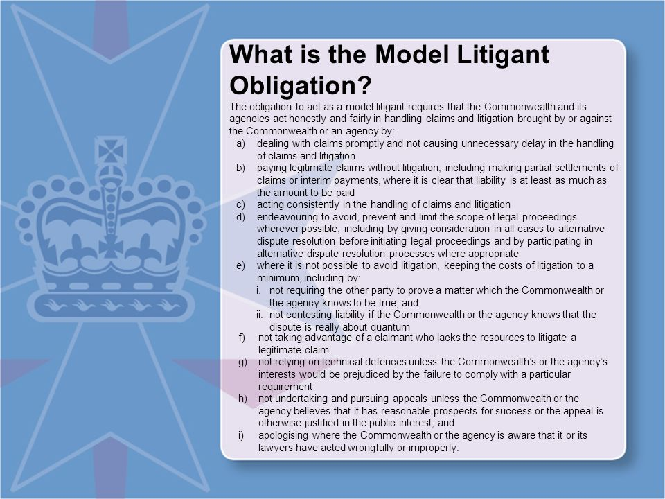 What is the Model Litigant Obligation (continued) The Notes to the Directions flesh out this content Note One The obligation applies to litigation (including before courts, tribunals, inquiries, and in arbitration and other alternative dispute resolution processes) involving Commonwealth Departments and agencies, as well as Ministers and officers where the Commonwealth provides a full indemnity in respect of an action for damages brought against them personally.