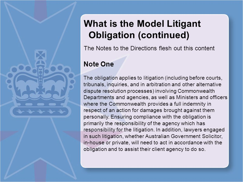 What is the Model Litigant Obligation (continued) Note Two In essence, being a model litigant requires that the Commonwealth and its agencies, as parties to litigation, act with complete propriety, fairly and in accordance with the highest professional standards.