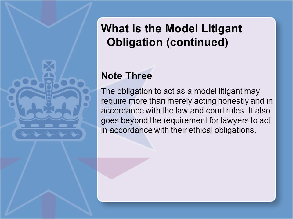 What is the Model Litigant Obligation (continued) Note Four The obligation does not prevent the Commonwealth and its agencies from acting firmly and properly to protect their interests.