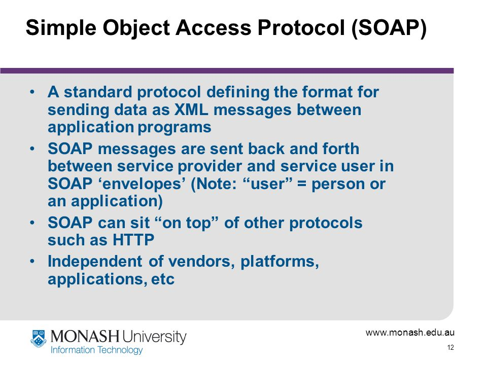 www.monash.edu.au 12 Simple Object Access Protocol (SOAP) A standard protocol defining the format for sending data as XML messages between application programs SOAP messages are sent back and forth between service provider and service user in SOAP 'envelopes' (Note: user = person or an application) SOAP can sit on top of other protocols such as HTTP Independent of vendors, platforms, applications, etc