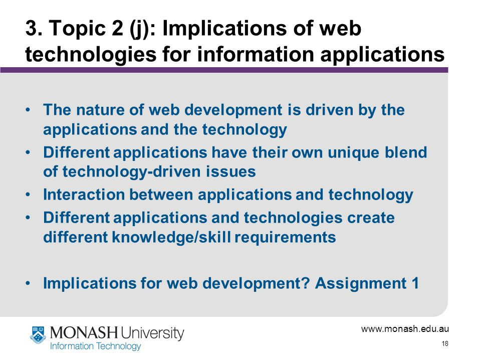 www.monash.edu.au 18 3. Topic 2 (j): Implications of web technologies for information applications The nature of web development is driven by the appl