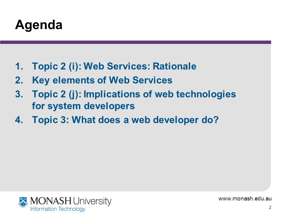 www.monash.edu.au 2 Agenda 1.Topic 2 (i): Web Services: Rationale 2.Key elements of Web Services 3.Topic 2 (j): Implications of web technologies for system developers 4.Topic 3: What does a web developer do