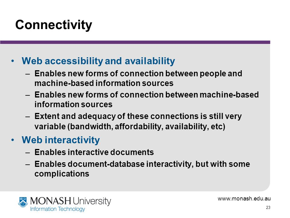 www.monash.edu.au 23 Connectivity Web accessibility and availability –Enables new forms of connection between people and machine-based information sources –Enables new forms of connection between machine-based information sources –Extent and adequacy of these connections is still very variable (bandwidth, affordability, availability, etc) Web interactivity –Enables interactive documents –Enables document-database interactivity, but with some complications