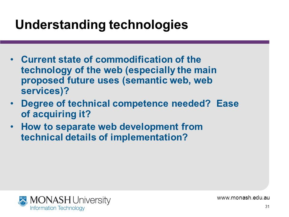 www.monash.edu.au 31 Understanding technologies Current state of commodification of the technology of the web (especially the main proposed future uses (semantic web, web services).
