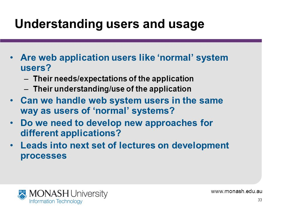 www.monash.edu.au 33 Understanding users and usage Are web application users like 'normal' system users.