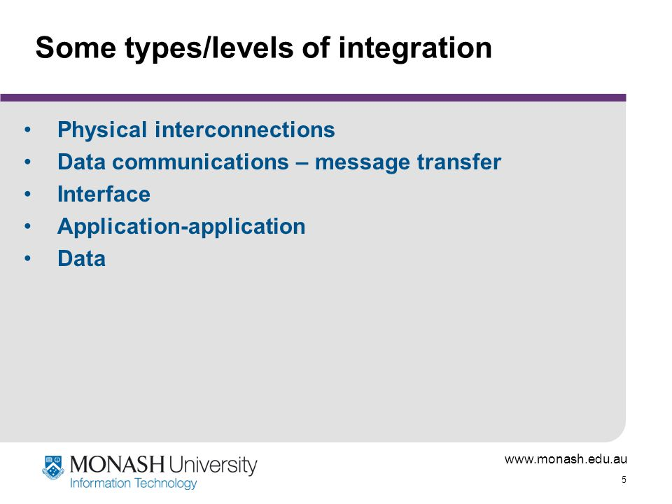www.monash.edu.au 5 Some types/levels of integration Physical interconnections Data communications – message transfer Interface Application-application Data