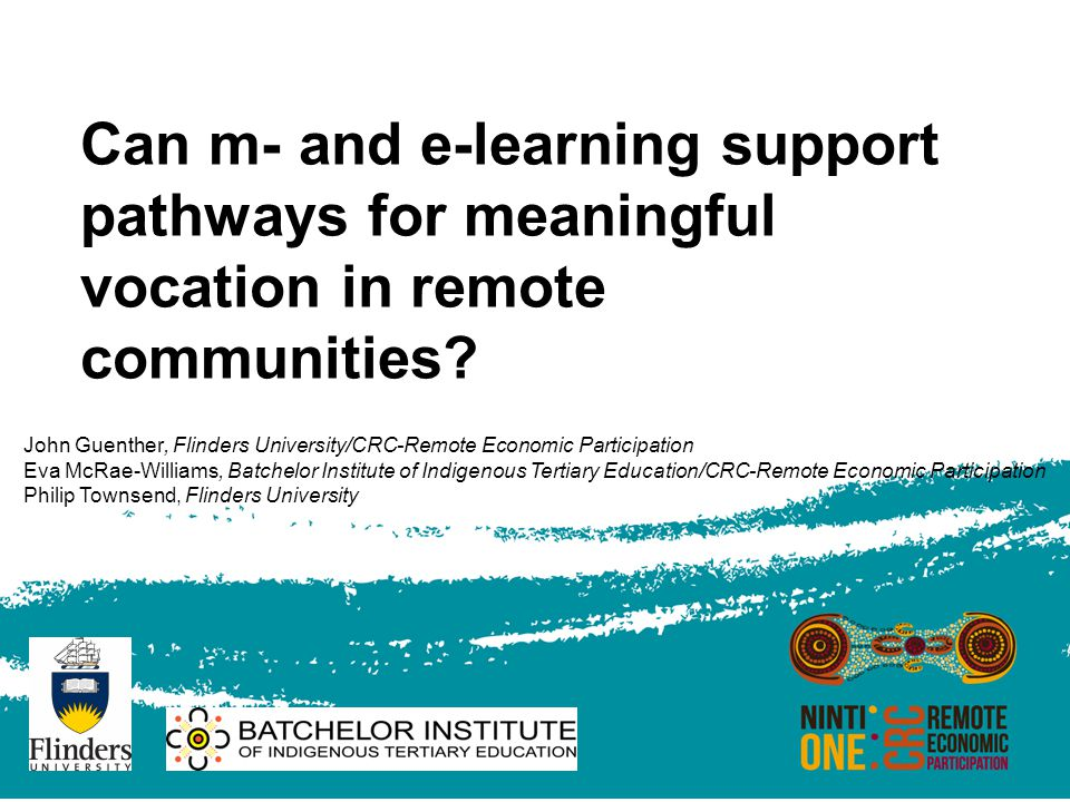 Can m- and e-learning support pathways for meaningful vocation in remote communities? John Guenther, Flinders University/CRC-Remote Economic Participa
