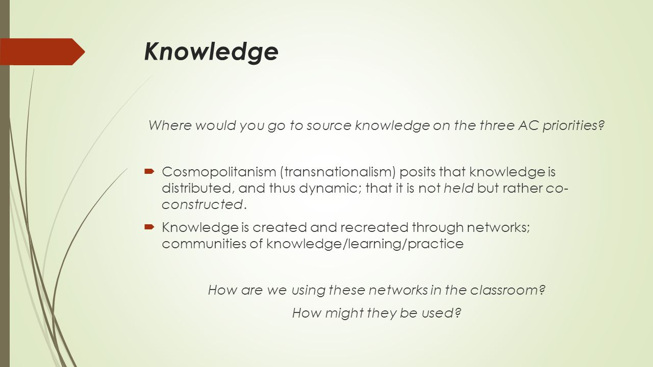 Knowledge Where would you go to source knowledge on the three AC priorities?  Cosmopolitanism (transnationalism) posits that knowledge is distributed