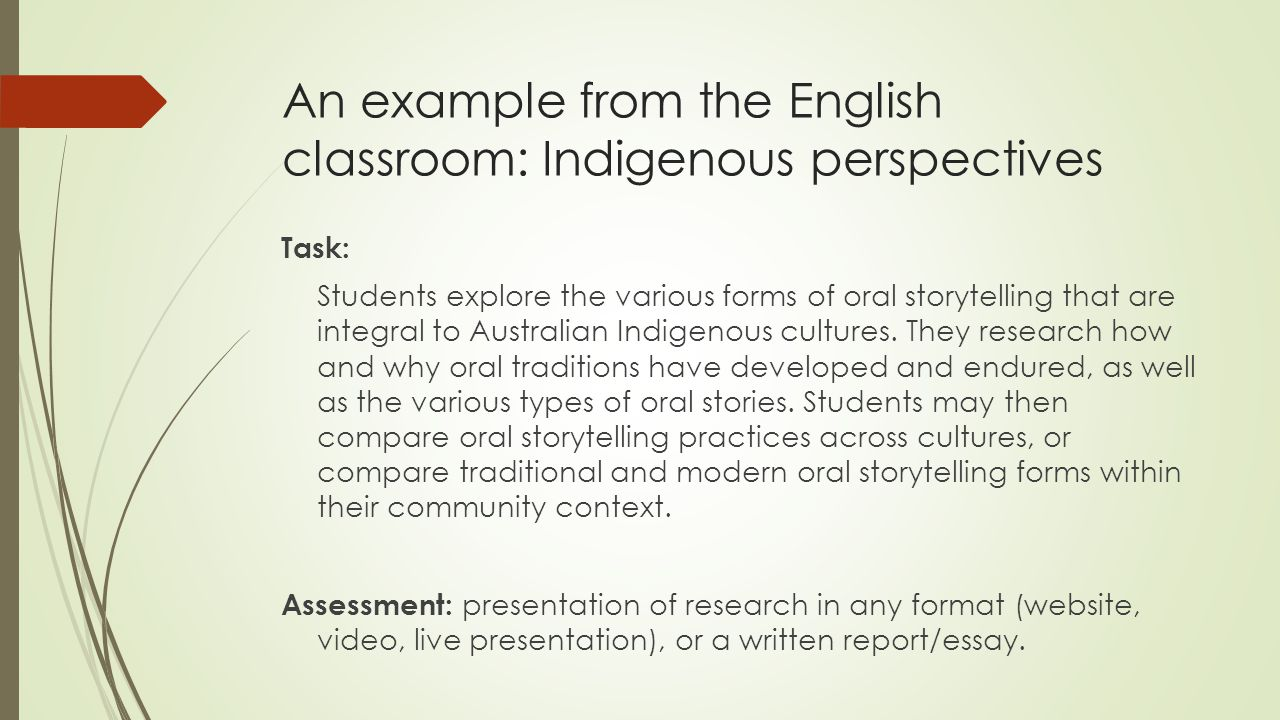 An example from the English classroom: Indigenous perspectives Task: Students explore the various forms of oral storytelling that are integral to Australian Indigenous cultures.