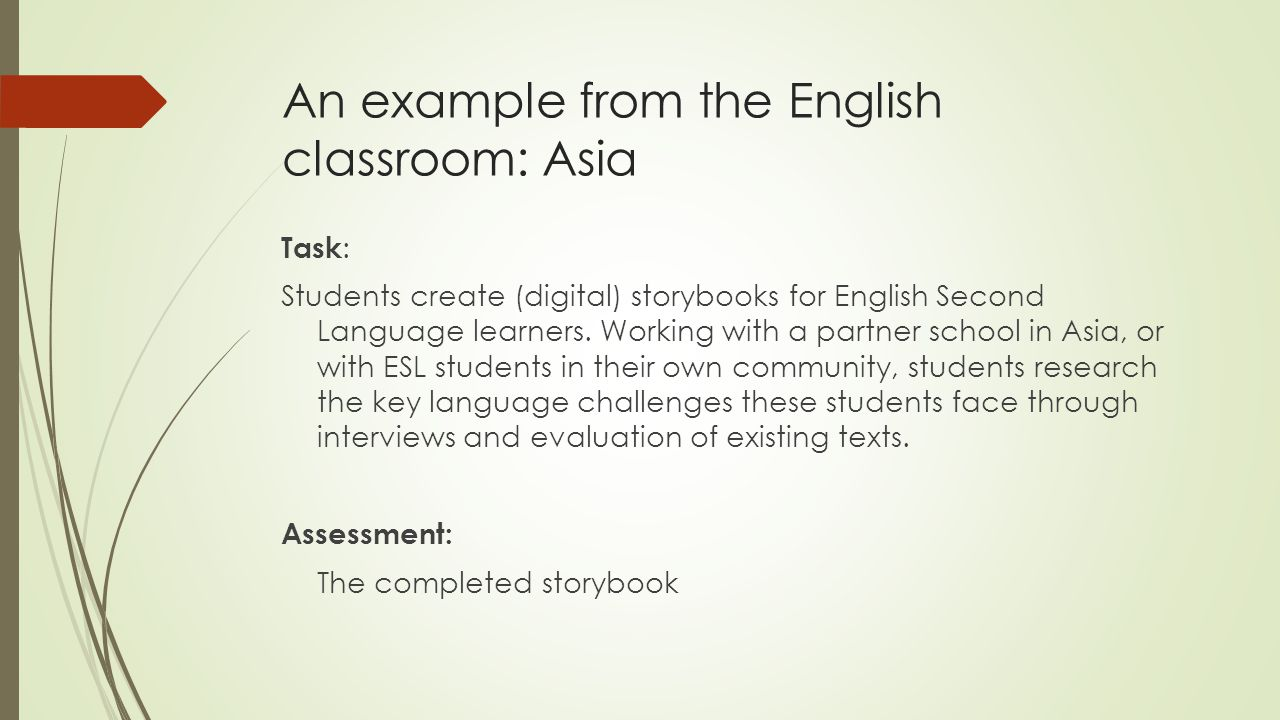An example from the English classroom: Asia Task : Students create (digital) storybooks for English Second Language learners. Working with a partner s