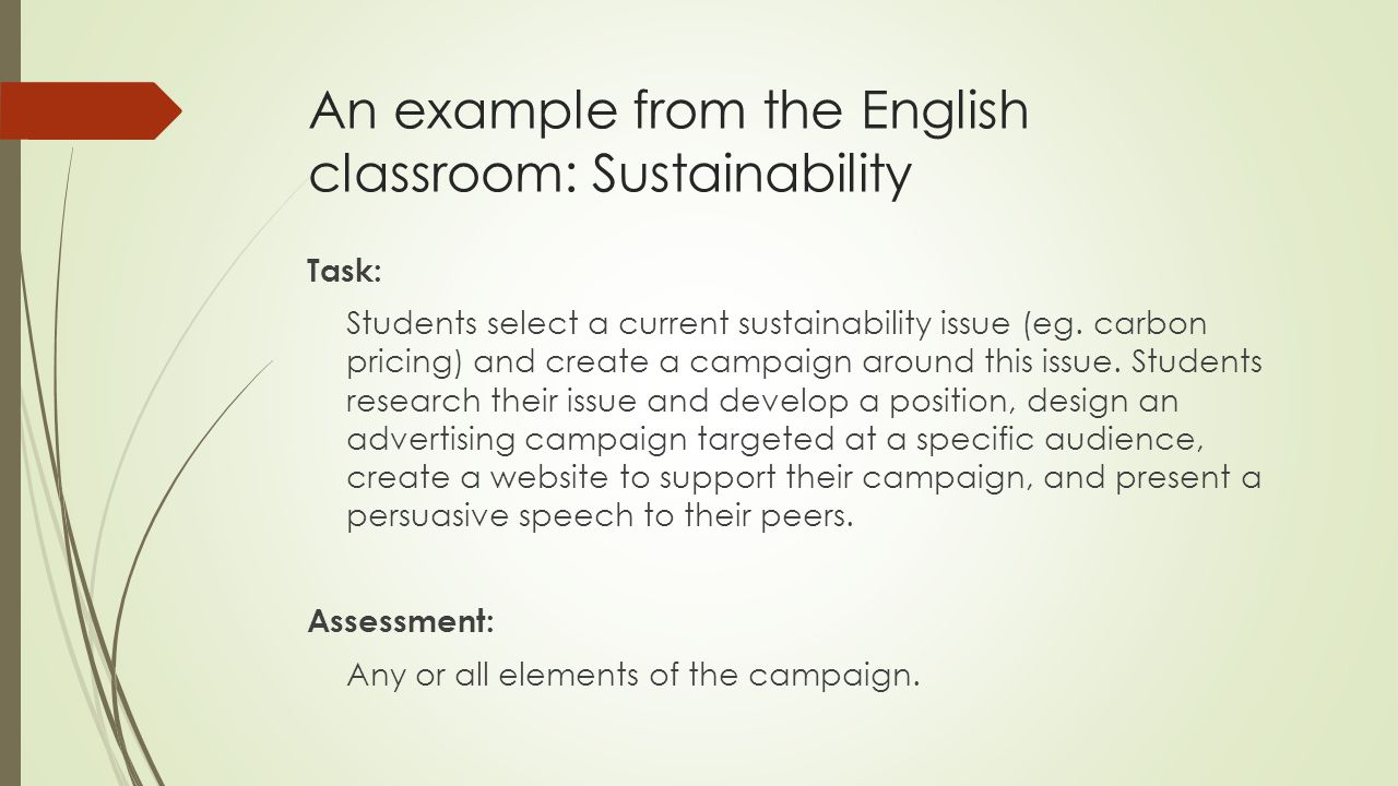 An example from the English classroom: Sustainability Task: Students select a current sustainability issue (eg. carbon pricing) and create a campaign