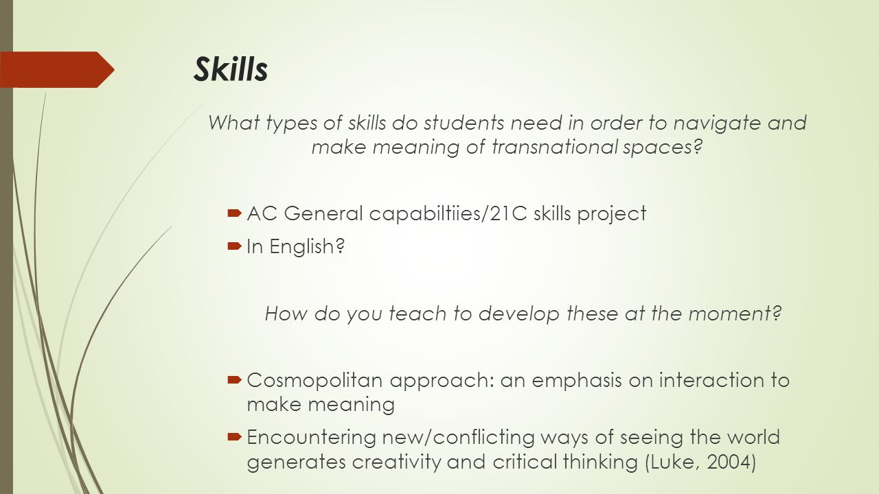 Skills What types of skills do students need in order to navigate and make meaning of transnational spaces?  AC General capabiltiies/21C skills proje