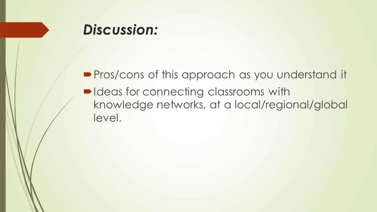 Discussion:  Pros/cons of this approach as you understand it  Ideas for connecting classrooms with knowledge networks, at a local/regional/global level.