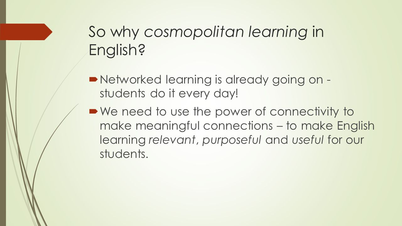 So why cosmopolitan learning in English?  Networked learning is already going on - students do it every day!  We need to use the power of connectivi