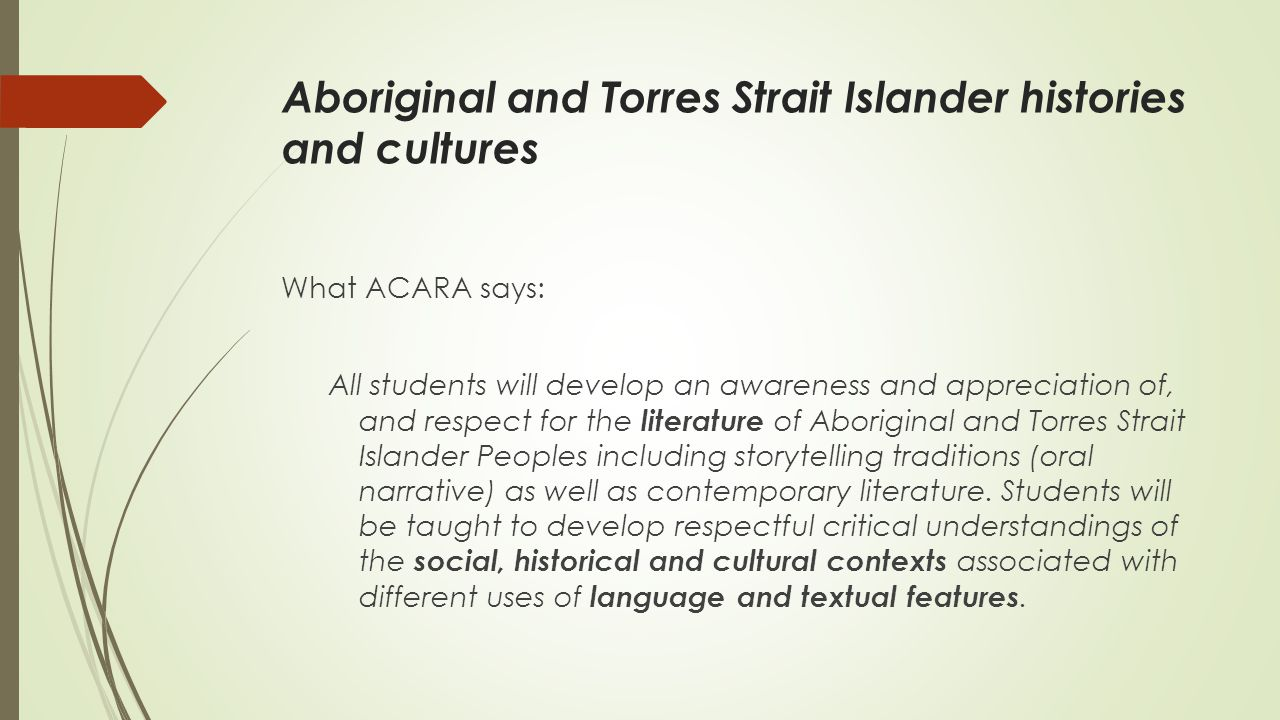Aboriginal and Torres Strait Islander histories and cultures What ACARA says: All students will develop an awareness and appreciation of, and respect