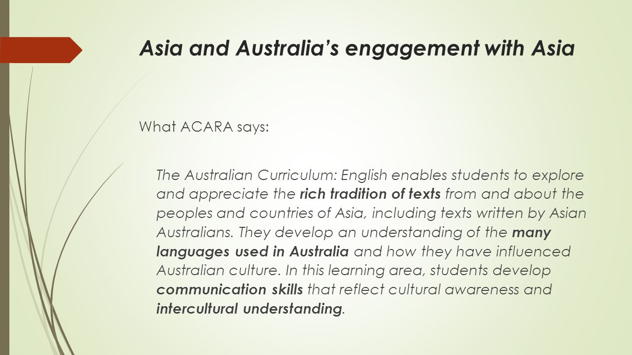 Asia and Australia's engagement with Asia What ACARA says: The Australian Curriculum: English enables students to explore and appreciate the rich trad