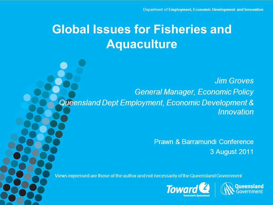 Department of Employment, Economic Development and Innovation Global Issues for Fisheries and Aquaculture Jim Groves General Manager, Economic Policy Queensland Dept Employment, Economic Development & Innovation Prawn & Barramundi Conference 3 August 2011 Views expressed are those of the author and not necessarily of the Queensland Government