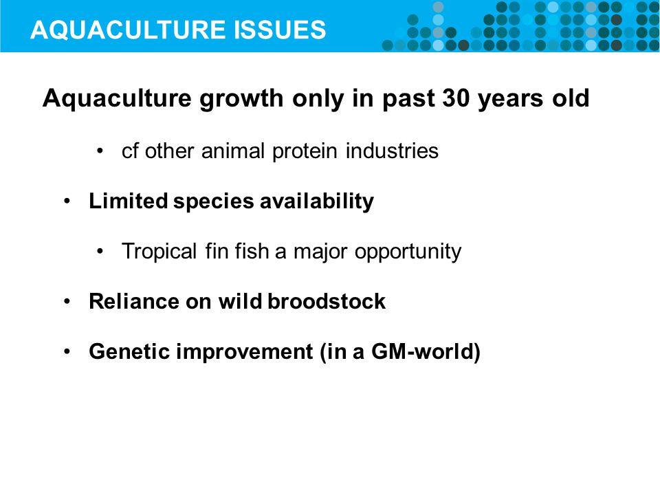 AQUACULTURE ISSUES Aquaculture growth only in past 30 years old cf other animal protein industries Limited species availability Tropical fin fish a major opportunity Reliance on wild broodstock Genetic improvement (in a GM-world)