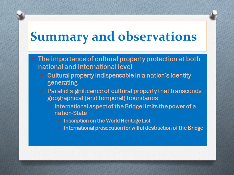 Summary and observations O The importance of cultural property protection at both national and international level O Cultural property indispensable i