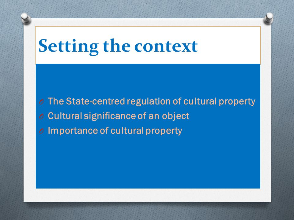 Setting the context cont' O The State-centred regulation of cultural property O States' central role in the international legal protection of cultural property is not in conflict with international law O The right to designate own cultural treasures O No right to intervene in domestic matters O International regimes regarded as 'paper tigers' O The dual appeal of cultural property and the concomitant 'dual accountability 'of a State O The emerging norm of R2P