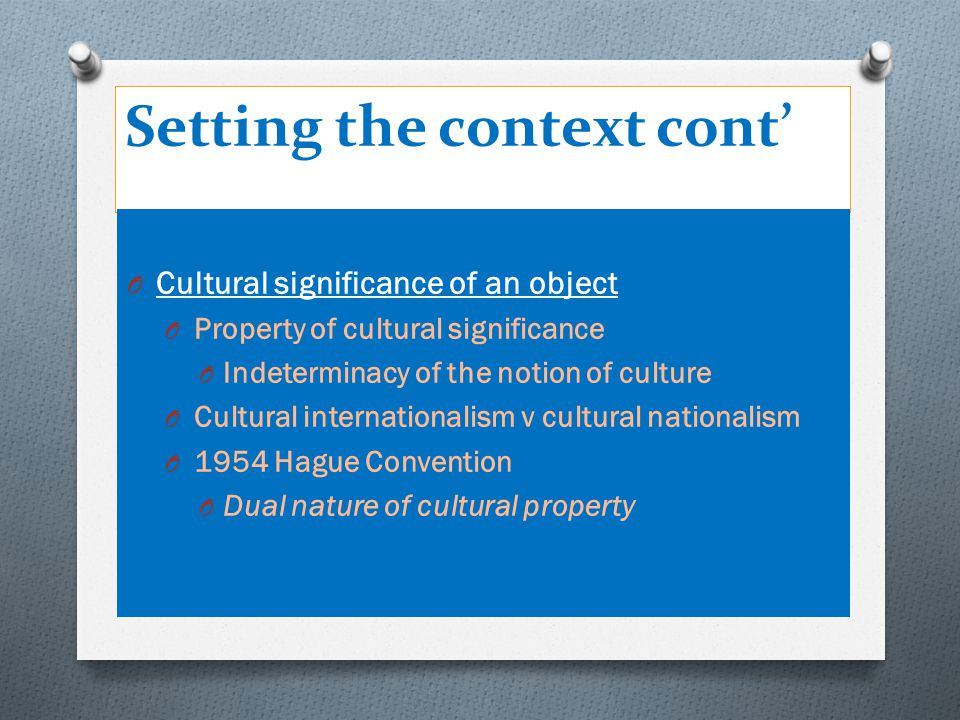 Setting the context cont' O Cultural significance of an object O Property of cultural significance O Indeterminacy of the notion of culture O Cultural internationalism v cultural nationalism O 1954 Hague Convention O Dual nature of cultural property