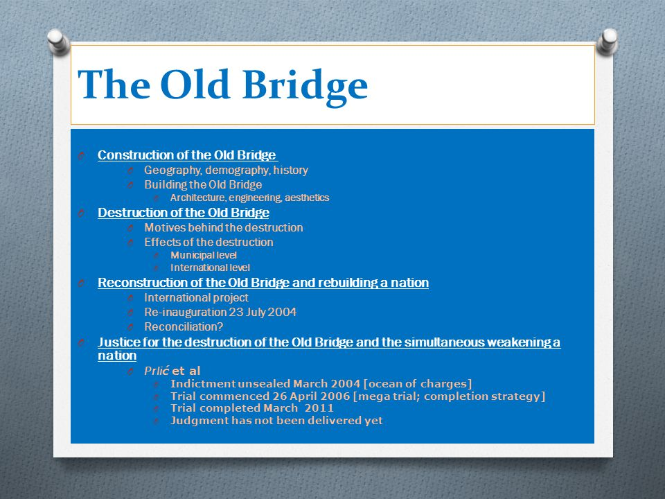 The Old Bridge O Construction of the Old Bridge of the Old Bridge O Geography, demography, history O Building the Old Bridge O Architecture, engineering, aesthetics O Destruction of the Old Bridge O Motives behind the destruction O Effects of the destruction O Municipal level O International level O Reconstruction of the Old Bridge and rebuilding a nation O International project O Re-inauguration 23 July 2004 O Reconciliation.