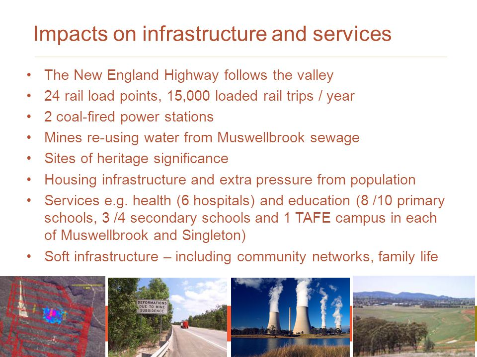 The New England Highway follows the valley 24 rail load points, 15,000 loaded rail trips / year 2 coal-fired power stations Mines re-using water from Muswellbrook sewage Sites of heritage significance Housing infrastructure and extra pressure from population Services e.g.