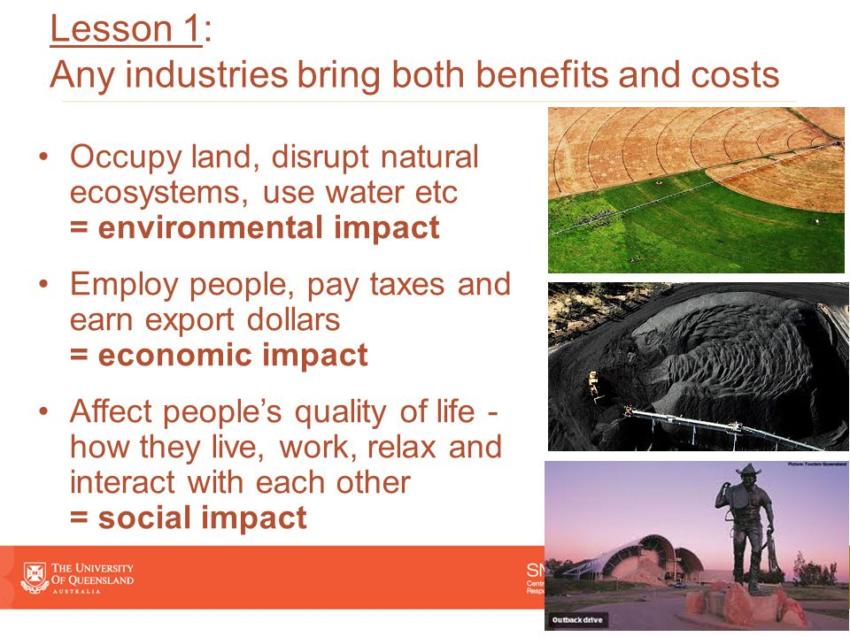 Occupy land, disrupt natural ecosystems, use water etc = environmental impact Employ people, pay taxes and earn export dollars = economic impact Affect people's quality of life - how they live, work, relax and interact with each other = social impact Lesson 1: Any industries bring both benefits and costs