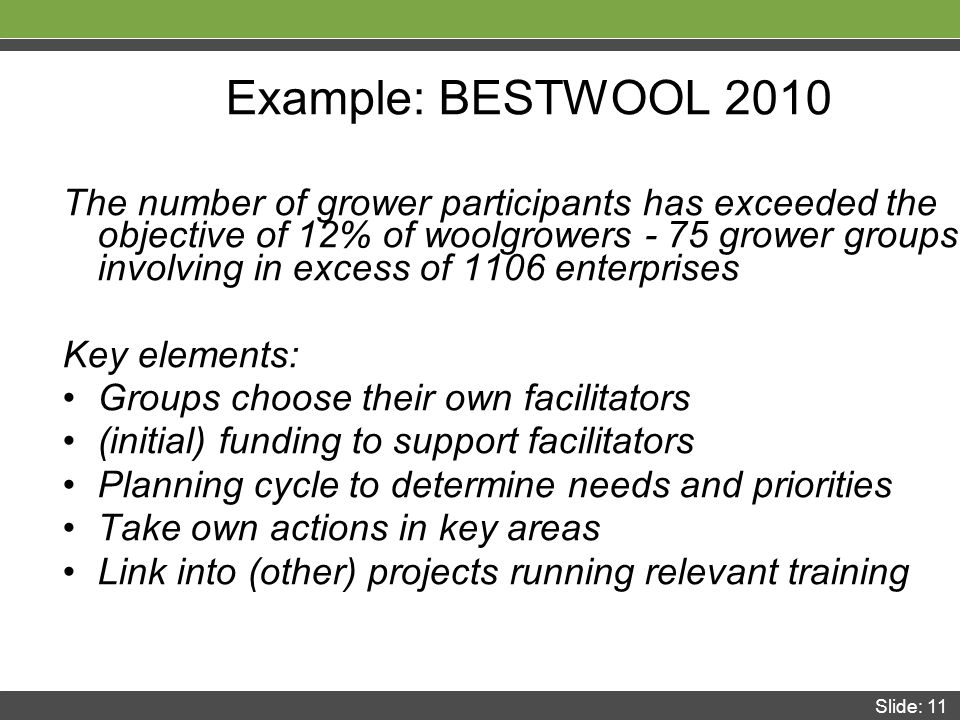 Slide: 11 Example: BESTWOOL 2010 The number of grower participants has exceeded the objective of 12% of woolgrowers - 75 grower groups involving in excess of 1106 enterprises Key elements: Groups choose their own facilitators (initial) funding to support facilitators Planning cycle to determine needs and priorities Take own actions in key areas Link into (other) projects running relevant training