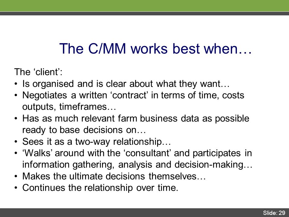 Slide: 29 The C/MM works best when… The 'client': Is organised and is clear about what they want… Negotiates a written 'contract' in terms of time, costs outputs, timeframes… Has as much relevant farm business data as possible ready to base decisions on… Sees it as a two-way relationship… 'Walks' around with the 'consultant' and participates in information gathering, analysis and decision-making… Makes the ultimate decisions themselves… Continues the relationship over time.