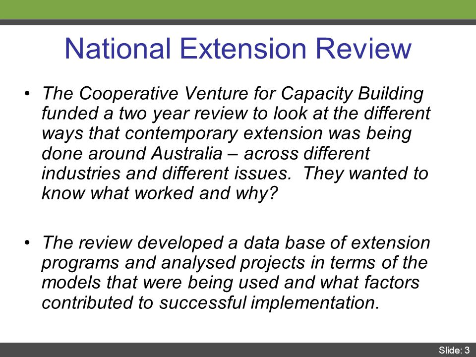 Slide: 3 National Extension Review The Cooperative Venture for Capacity Building funded a two year review to look at the different ways that contemporary extension was being done around Australia – across different industries and different issues.