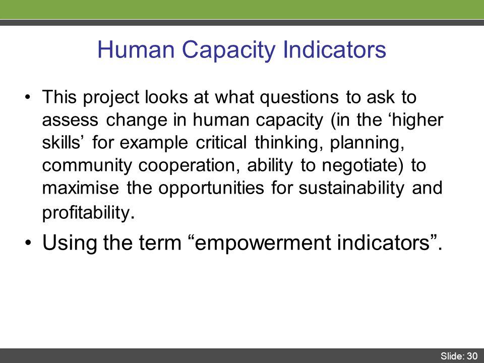 Slide: 30 Human Capacity Indicators This project looks at what questions to ask to assess change in human capacity (in the 'higher skills' for example critical thinking, planning, community cooperation, ability to negotiate) to maximise the opportunities for sustainability and profitability.