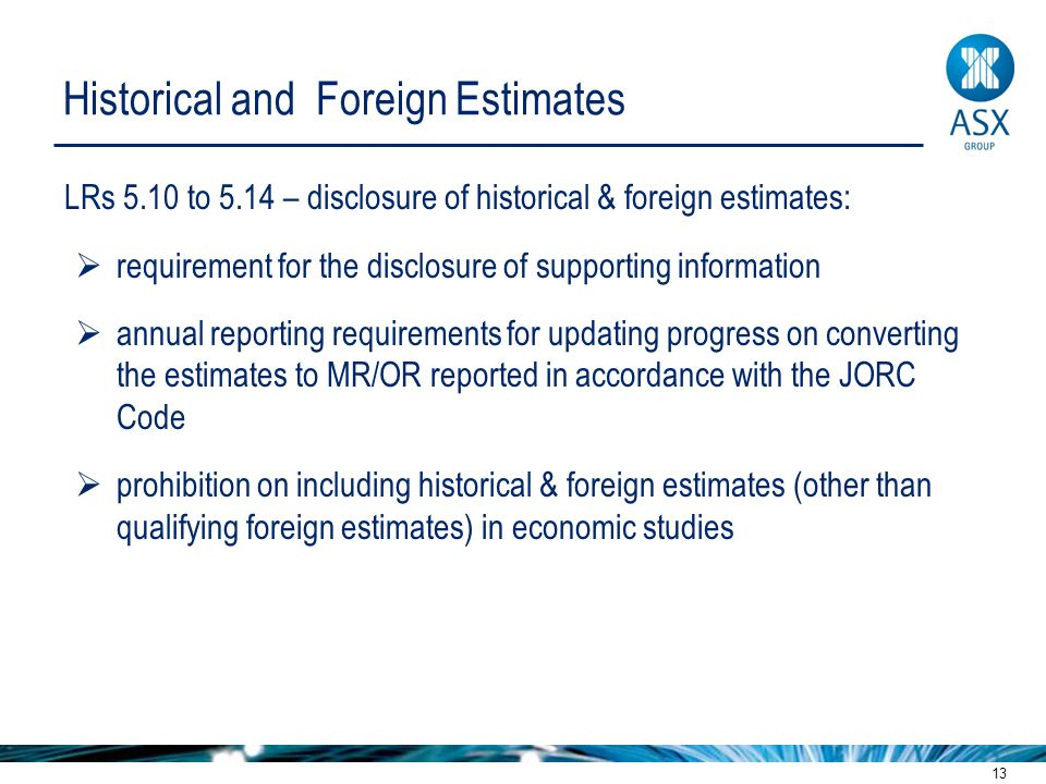 13 Historical and Foreign Estimates LRs 5.10 to 5.14 – disclosure of historical & foreign estimates:  requirement for the disclosure of supporting information  annual reporting requirements for updating progress on converting the estimates to MR/OR reported in accordance with the JORC Code  prohibition on including historical & foreign estimates (other than qualifying foreign estimates) in economic studies