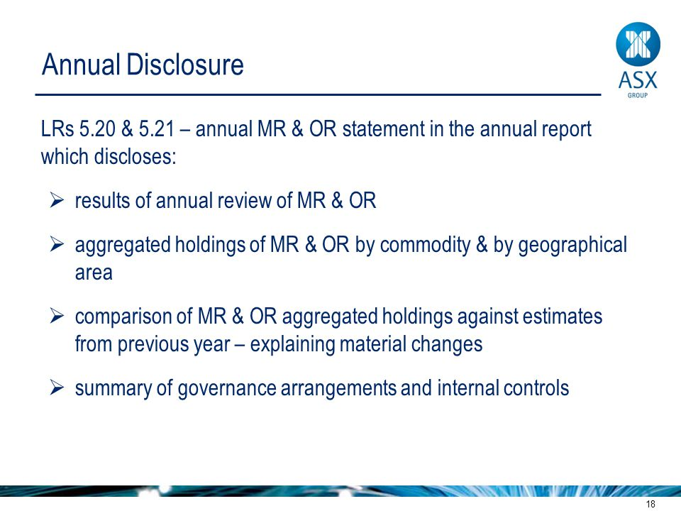 18 Annual Disclosure LRs 5.20 & 5.21 – annual MR & OR statement in the annual report which discloses:  results of annual review of MR & OR  aggregated holdings of MR & OR by commodity & by geographical area  comparison of MR & OR aggregated holdings against estimates from previous year – explaining material changes  summary of governance arrangements and internal controls