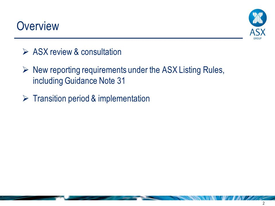 2 Overview  ASX review & consultation  New reporting requirements under the ASX Listing Rules, including Guidance Note 31  Transition period & implementation