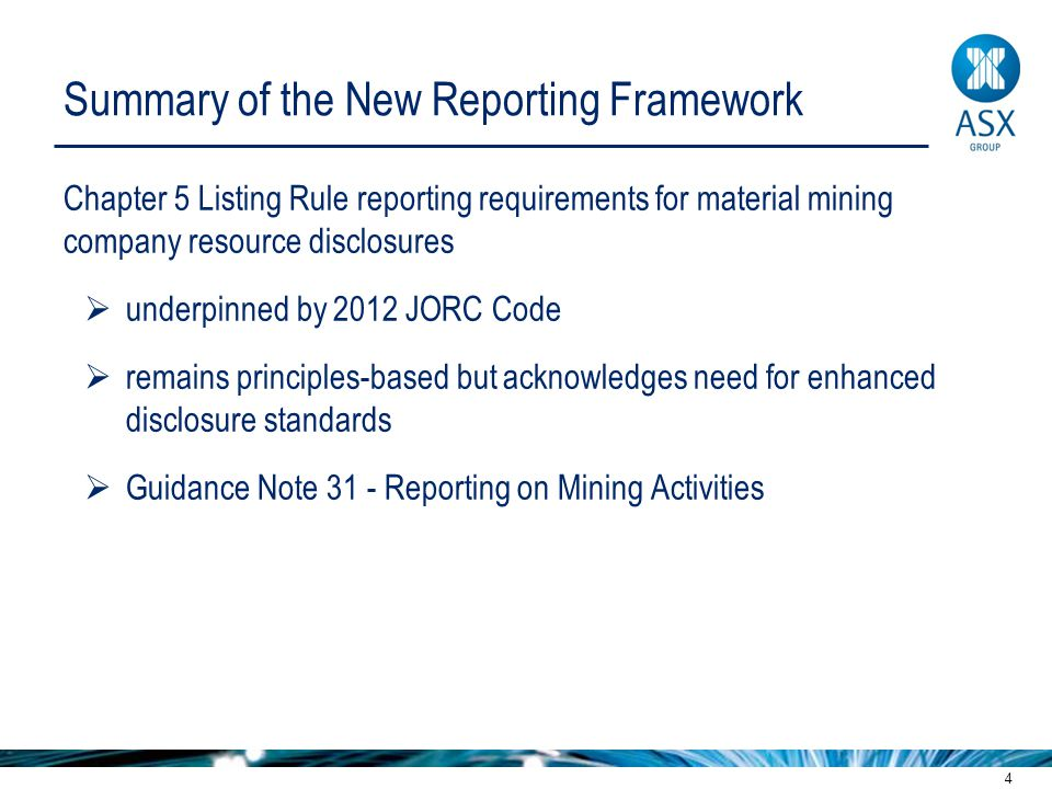 4 Summary of the New Reporting Framework Chapter 5 Listing Rule reporting requirements for material mining company resource disclosures  underpinned by 2012 JORC Code  remains principles-based but acknowledges need for enhanced disclosure standards  Guidance Note 31 - Reporting on Mining Activities
