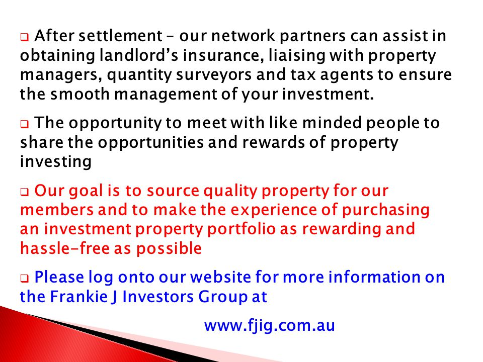  After settlement – our network partners can assist in obtaining landlord's insurance, liaising with property managers, quantity surveyors and tax agents to ensure the smooth management of your investment.