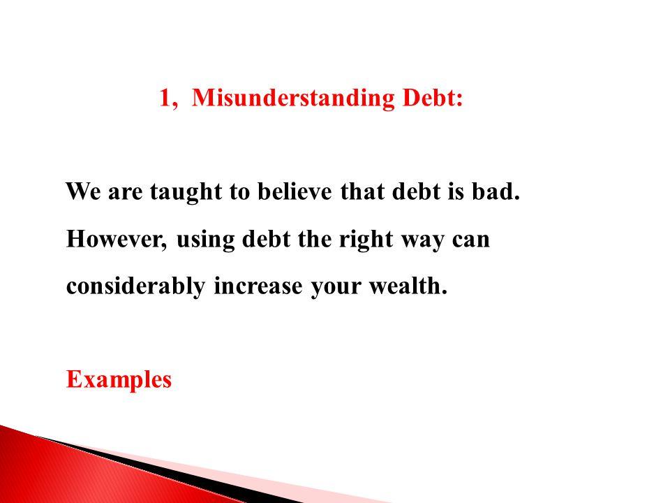 1, Misunderstanding Debt: We are taught to believe that debt is bad.