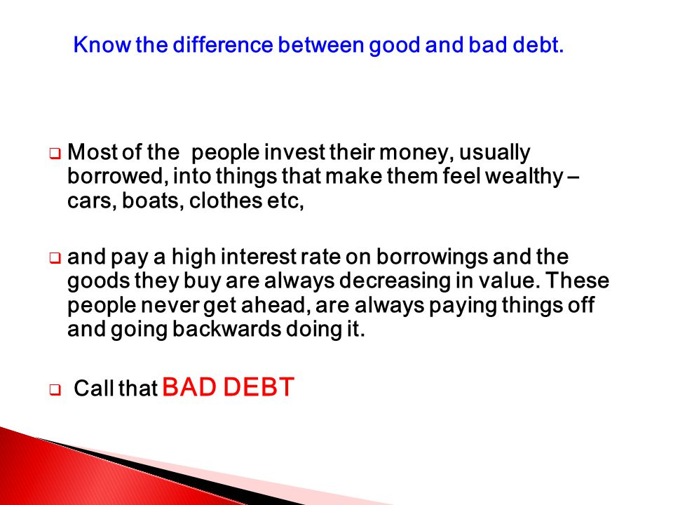  Most of the people invest their money, usually borrowed, into things that make them feel wealthy – cars, boats, clothes etc,  and pay a high interest rate on borrowings and the goods they buy are always decreasing in value.
