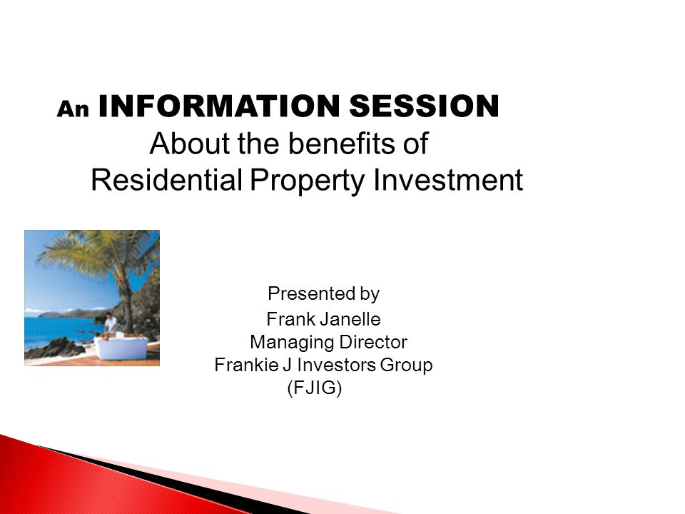 An INFORMATION SESSION About the benefits of Residential Property Investment Presented by Frank Janelle Managing Director Frankie J Investors Group (FJIG)
