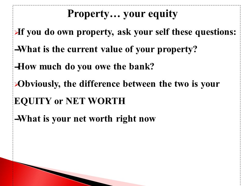 Property… your equity  If you do own property, ask your self these questions:  What is the current value of your property.