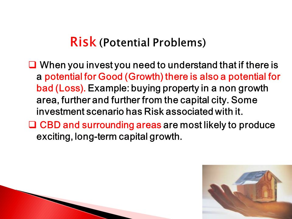 Risk (Potential Problems)  When you invest you need to understand that if there is a potential for Good (Growth) there is also a potential for bad (Loss).