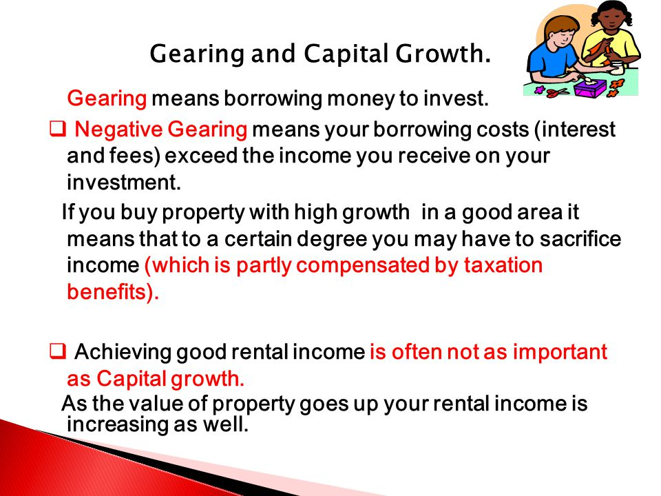 Gearing and Capital Growth.Gearing means borrowing money to invest.
