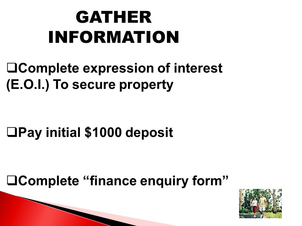 GATHER INFORMATION  Complete expression of interest (E.O.I.) To secure property  Pay initial $1000 deposit  Complete finance enquiry form